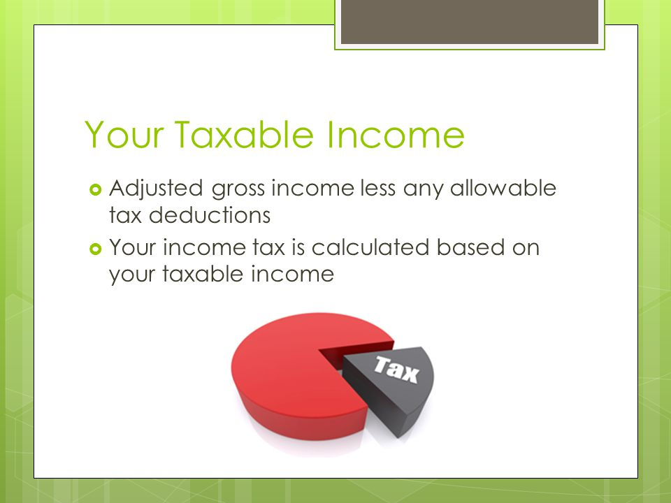 Your Taxable Income  Adjusted gross income less any allowable tax deductions  Your income tax is calculated based on your taxable income