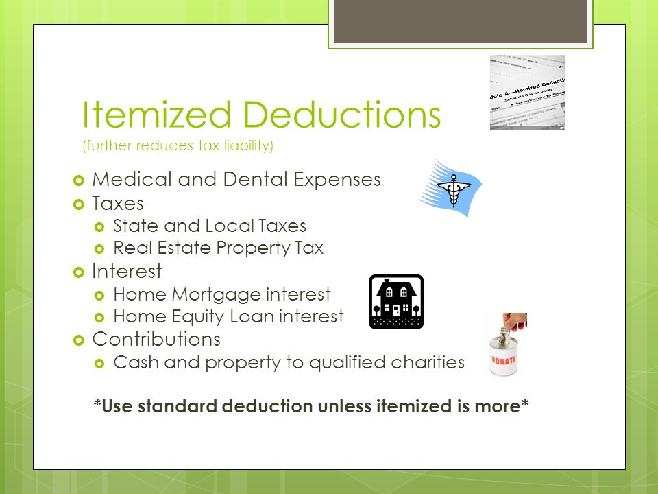 Itemized Deductions (further reduces tax liability)  Medical and Dental Expenses  Taxes  State and Local Taxes  Real Estate Property Tax  Interest  Home Mortgage interest  Home Equity Loan interest  Contributions  Cash and property to qualified charities *Use standard deduction unless itemized is more*