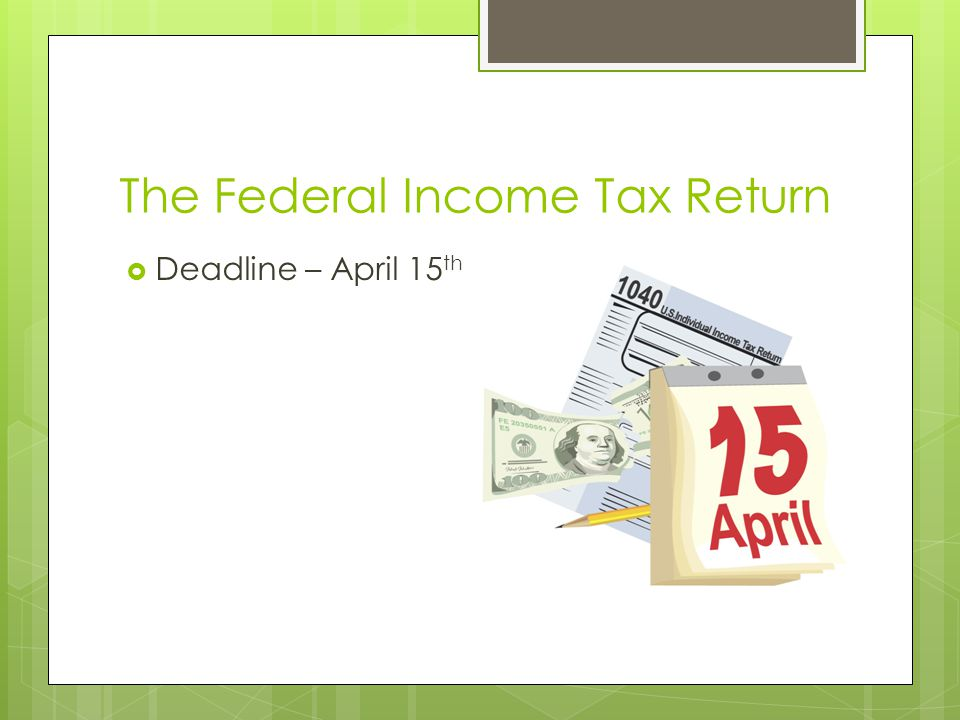 The Federal Income Tax Return  Deadline – April 15 th