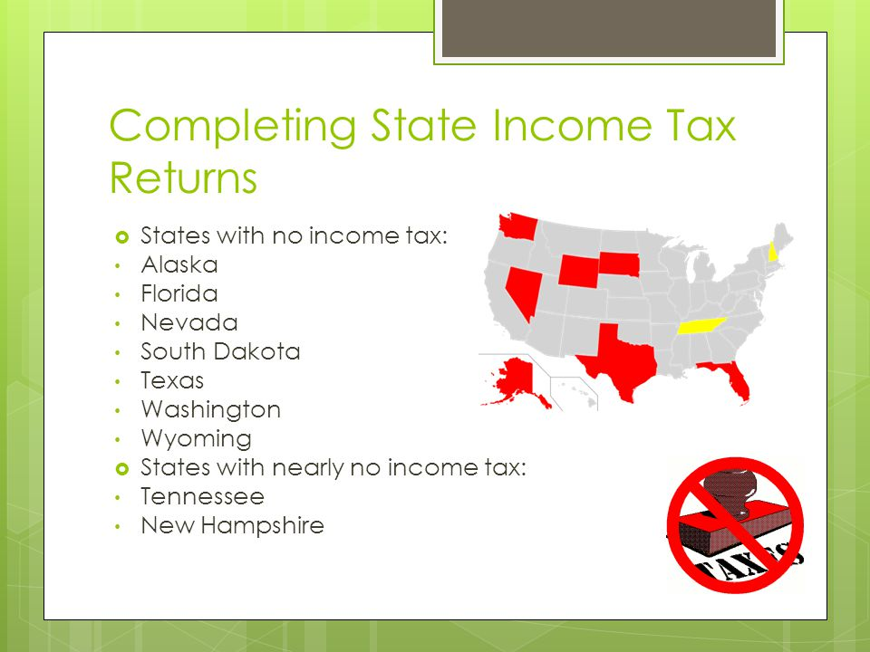 Completing State Income Tax Returns  States with no income tax: Alaska Florida Nevada South Dakota Texas Washington Wyoming  States with nearly no income tax: Tennessee New Hampshire