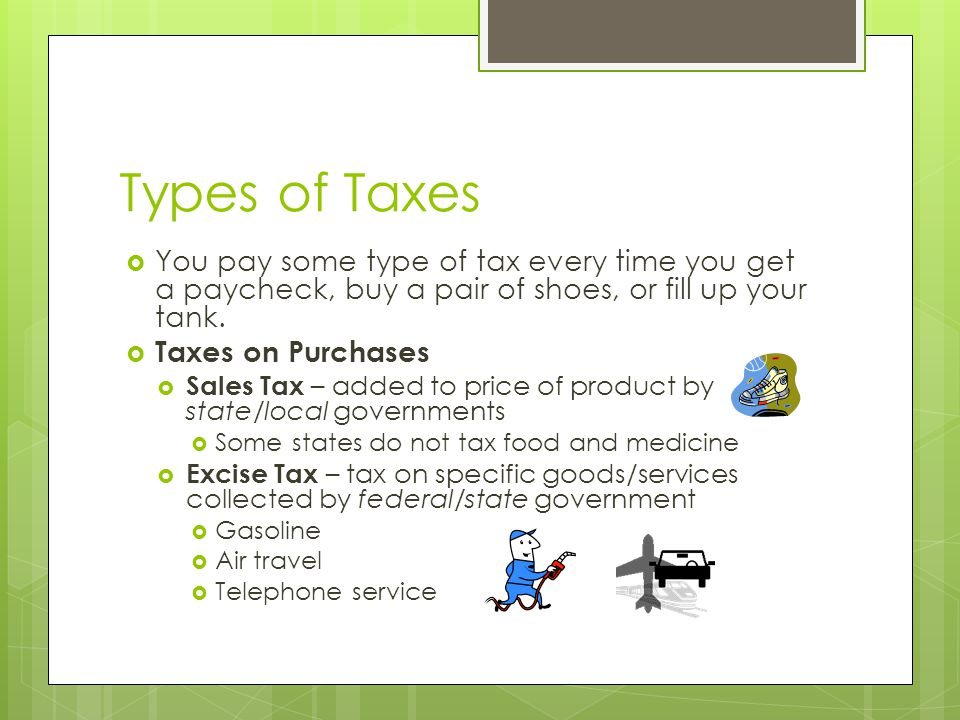 Types of Taxes  You pay some type of tax every time you get a paycheck, buy a pair of shoes, or fill up your tank.