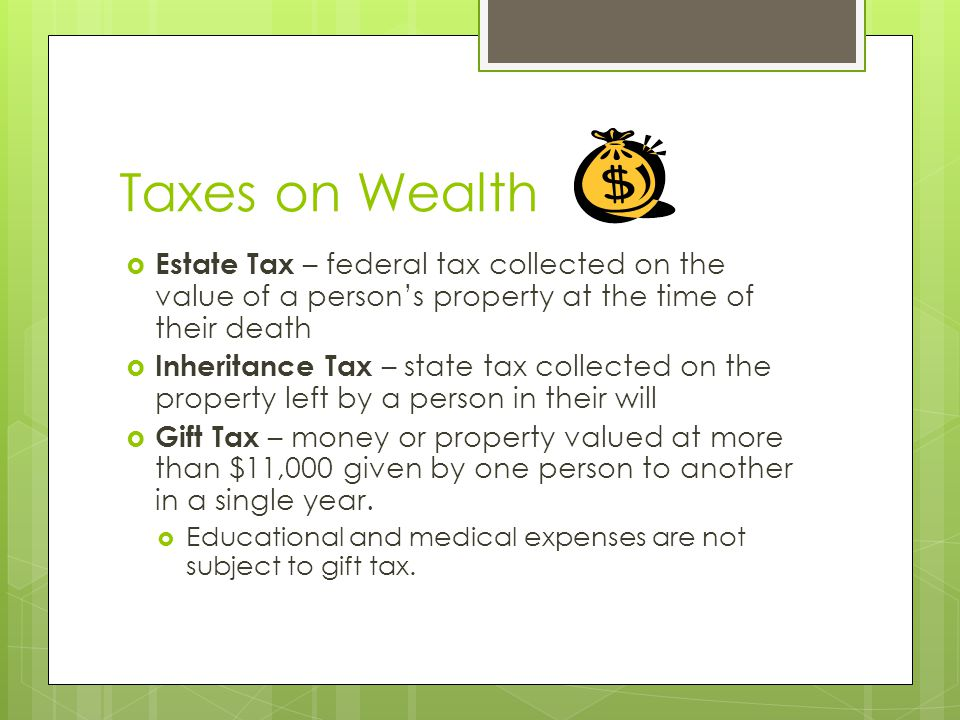 Taxes on Wealth  Estate Tax – federal tax collected on the value of a person's property at the time of their death  Inheritance Tax – state tax collected on the property left by a person in their will  Gift Tax – money or property valued at more than $11,000 given by one person to another in a single year.