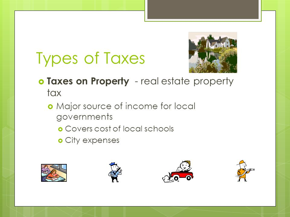Types of Taxes  Taxes on Property - real estate property tax  Major source of income for local governments  Covers cost of local schools  City expenses