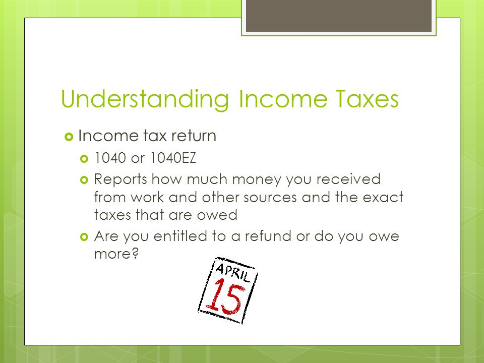 Understanding Income Taxes  Income tax return  1040 or 1040EZ  Reports how much money you received from work and other sources and the exact taxes that are owed  Are you entitled to a refund or do you owe more