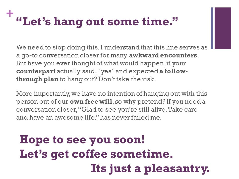 + Let's hang out some time. We need to stop doing this.