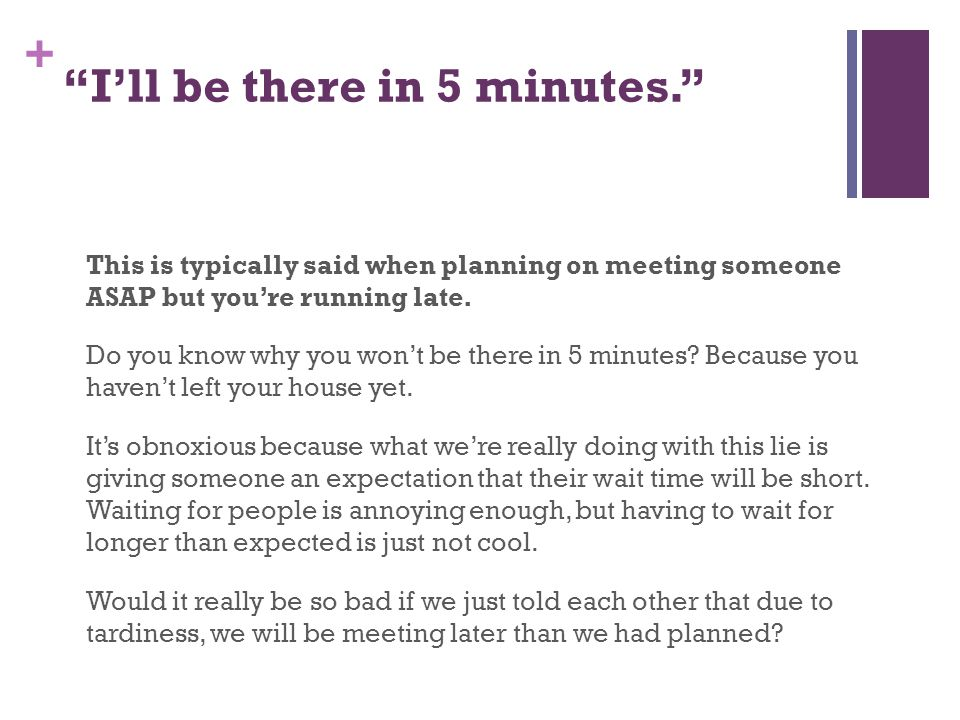 + I'll be there in 5 minutes. This is typically said when planning on meeting someone ASAP but you're running late.