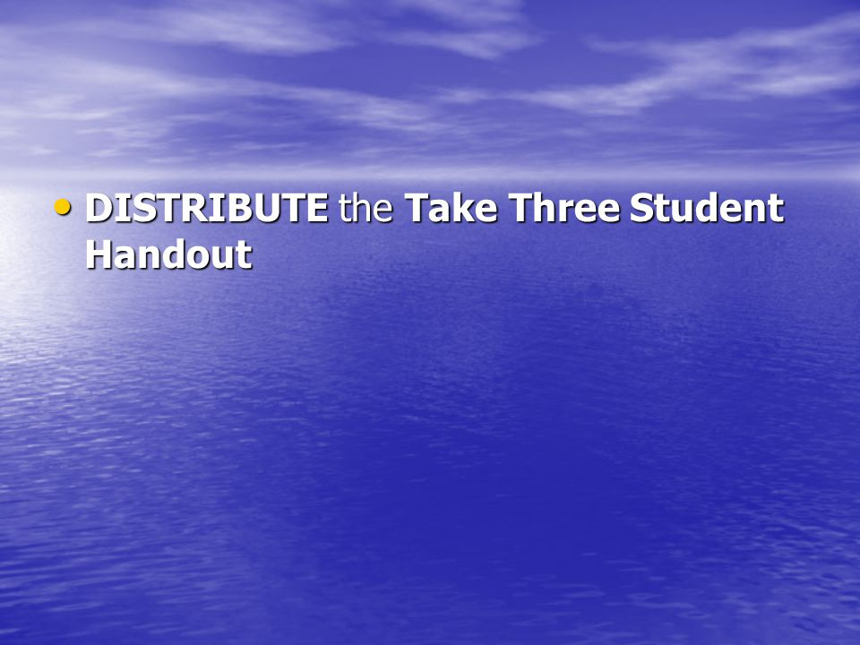 DISTRIBUTE the Take Three Student Handout DISTRIBUTE the Take Three Student Handout