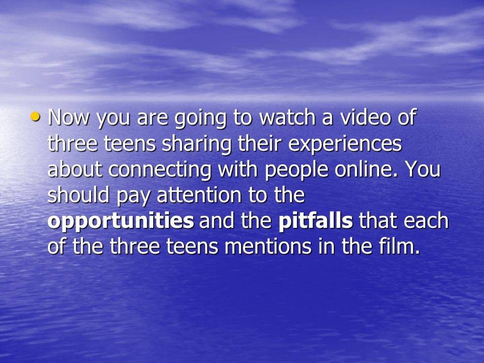 Now you are going to watch a video of three teens sharing their experiences about connecting with people online.