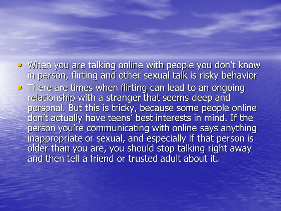 When you are talking online with people you don't know in person, flirting and other sexual talk is risky behavior When you are talking online with people you don't know in person, flirting and other sexual talk is risky behavior There are times when flirting can lead to an ongoing relationship with a stranger that seems deep and personal.