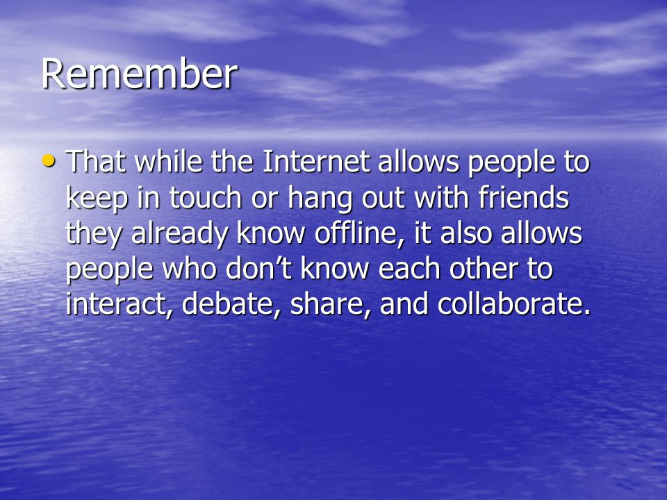 Remember That while the Internet allows people to keep in touch or hang out with friends they already know offline, it also allows people who don't know each other to interact, debate, share, and collaborate.