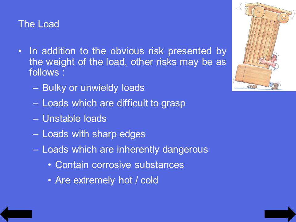 The Load In addition to the obvious risk presented by the weight of the load, other risks may be as follows : –Bulky or unwieldy loads –Loads which are difficult to grasp –Unstable loads –Loads with sharp edges –Loads which are inherently dangerous Contain corrosive substances Are extremely hot / cold