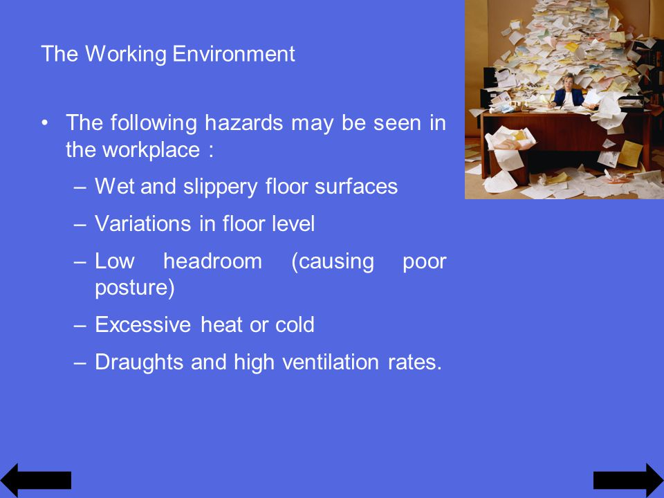 The Working Environment The following hazards may be seen in the workplace : –Wet and slippery floor surfaces –Variations in floor level –Low headroom (causing poor posture) –Excessive heat or cold –Draughts and high ventilation rates.