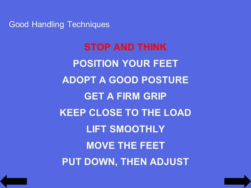 Good Handling Techniques STOP AND THINK POSITION YOUR FEET ADOPT A GOOD POSTURE GET A FIRM GRIP KEEP CLOSE TO THE LOAD LIFT SMOOTHLY MOVE THE FEET PUT DOWN, THEN ADJUST