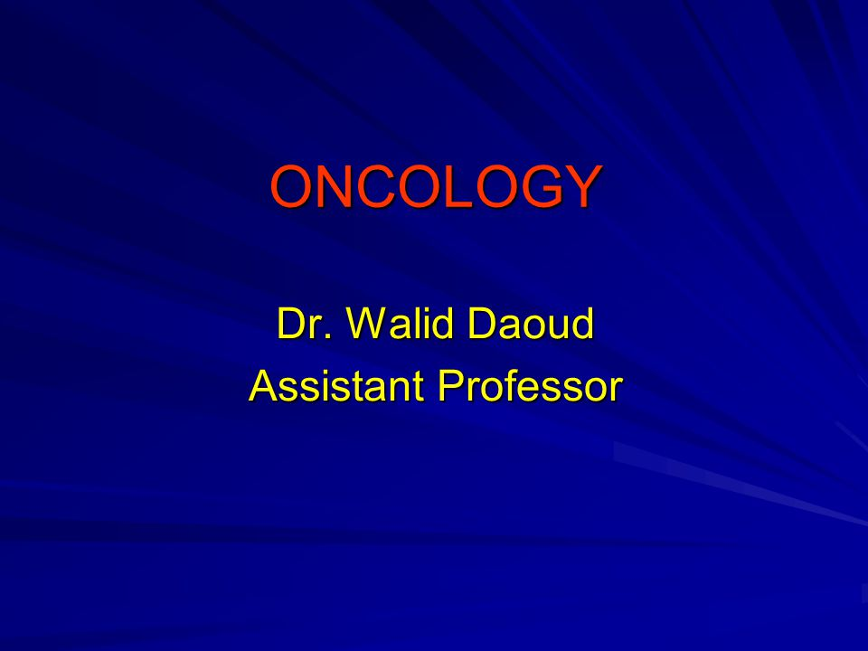 ONCOLOGY Dr. Walid Daoud Assistant Professor