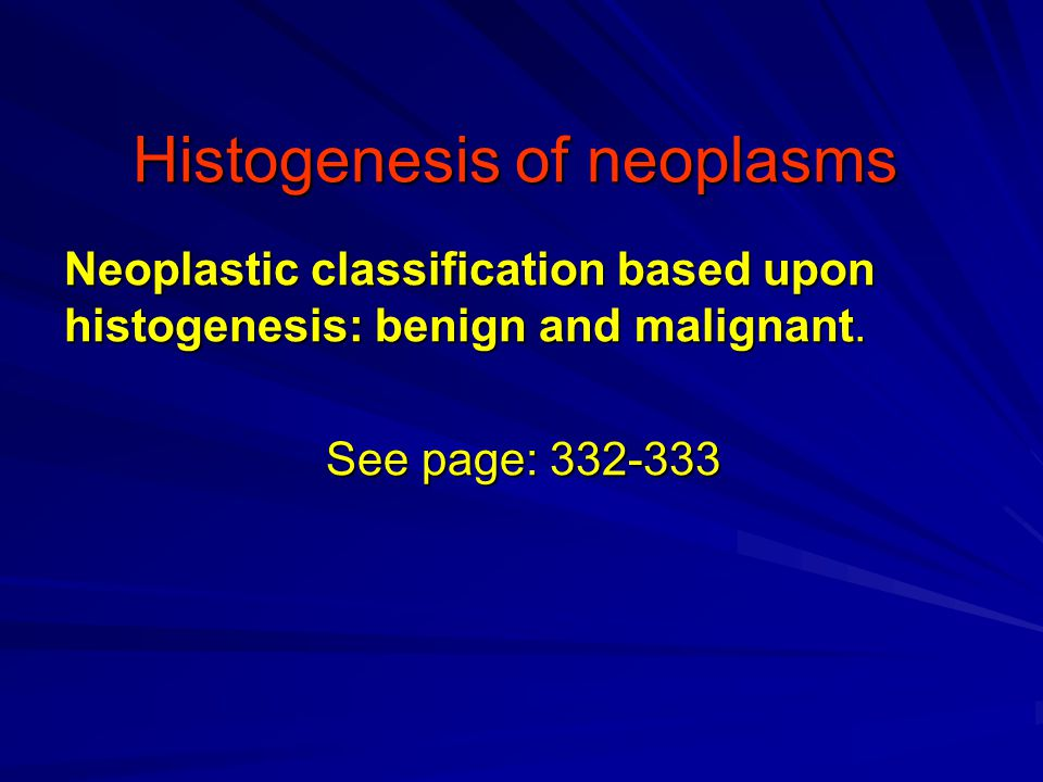 Histogenesis of neoplasms Neoplastic classification based upon histogenesis: benign and malignant.