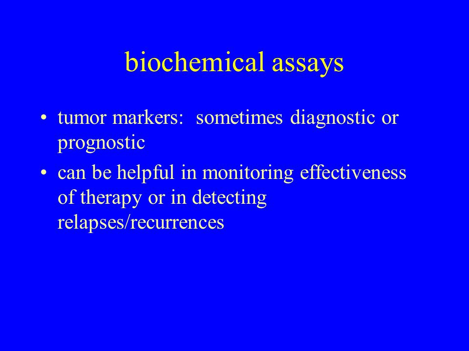 biochemical assays tumor markers: sometimes diagnostic or prognostic can be helpful in monitoring effectiveness of therapy or in detecting relapses/recurrences
