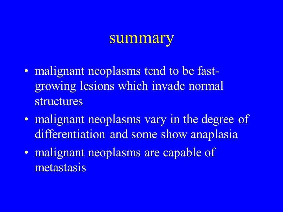 summary malignant neoplasms tend to be fast- growing lesions which invade normal structures malignant neoplasms vary in the degree of differentiation and some show anaplasia malignant neoplasms are capable of metastasis