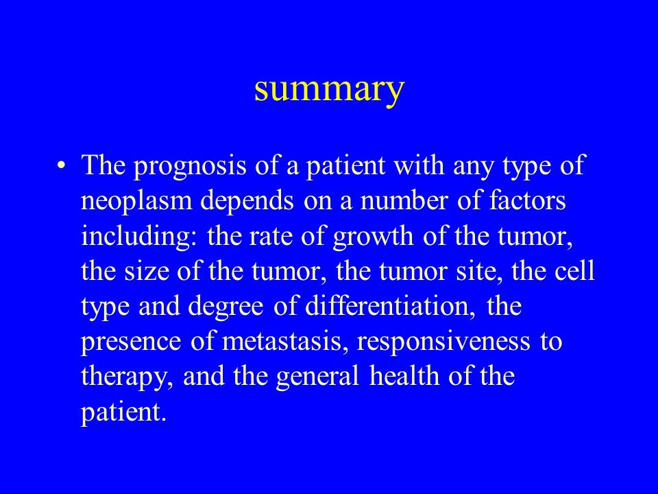 summary The prognosis of a patient with any type of neoplasm depends on a number of factors including: the rate of growth of the tumor, the size of the tumor, the tumor site, the cell type and degree of differentiation, the presence of metastasis, responsiveness to therapy, and the general health of the patient.