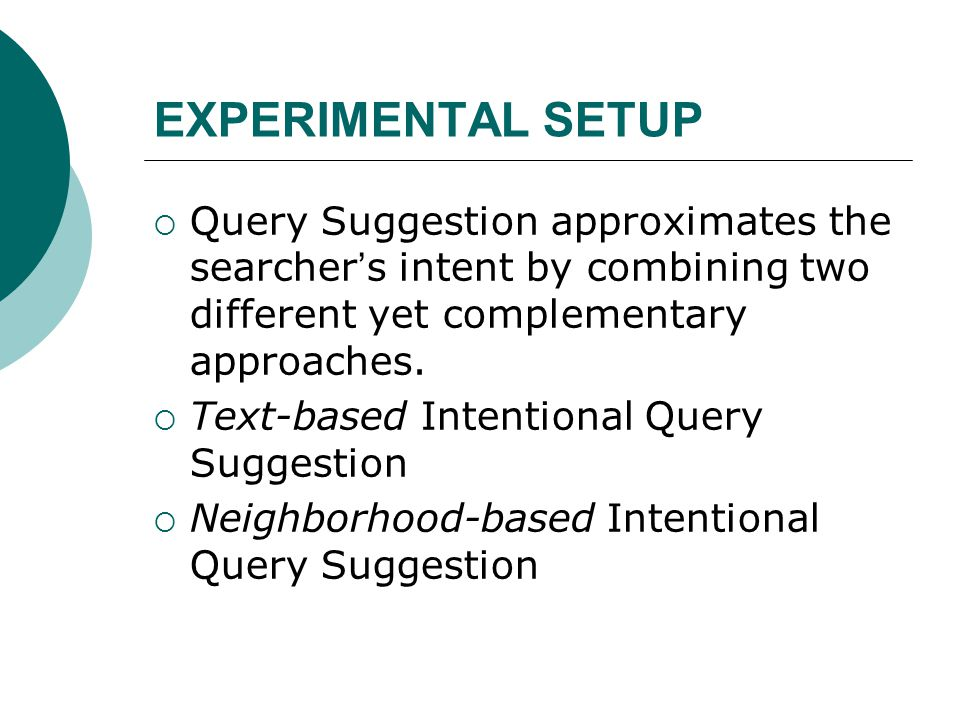 EXPERIMENTAL SETUP  Query Suggestion approximates the searcher ' s intent by combining two different yet complementary approaches.