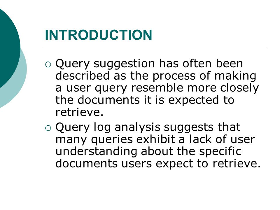 INTRODUCTION  Query suggestion has often been described as the process of making a user query resemble more closely the documents it is expected to retrieve.