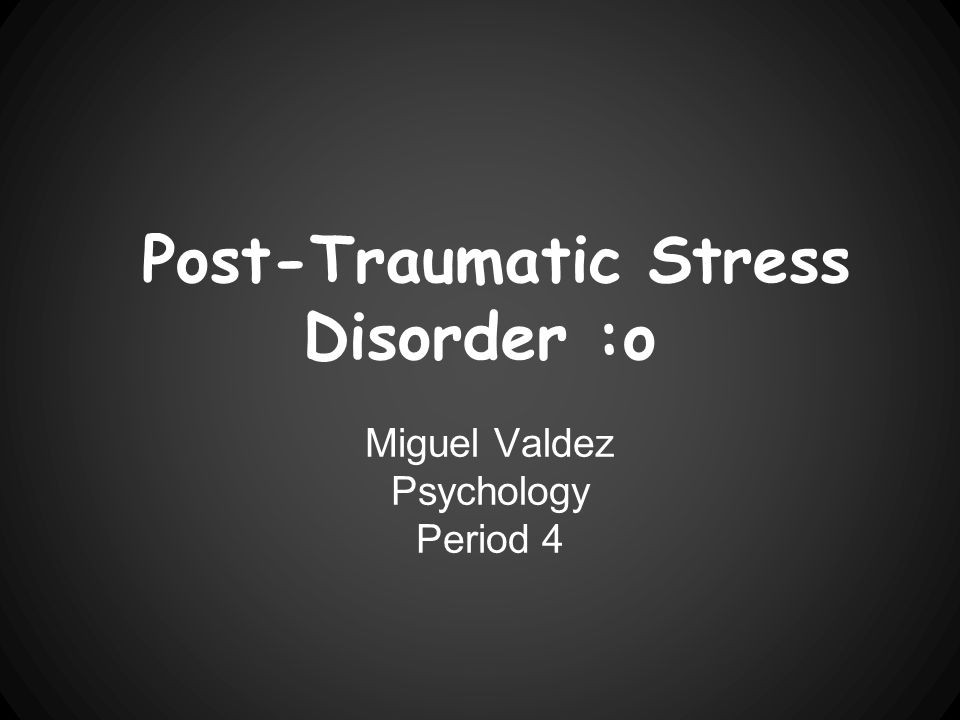 Post-Traumatic Stress Disorder :o Miguel Valdez Psychology Period 4