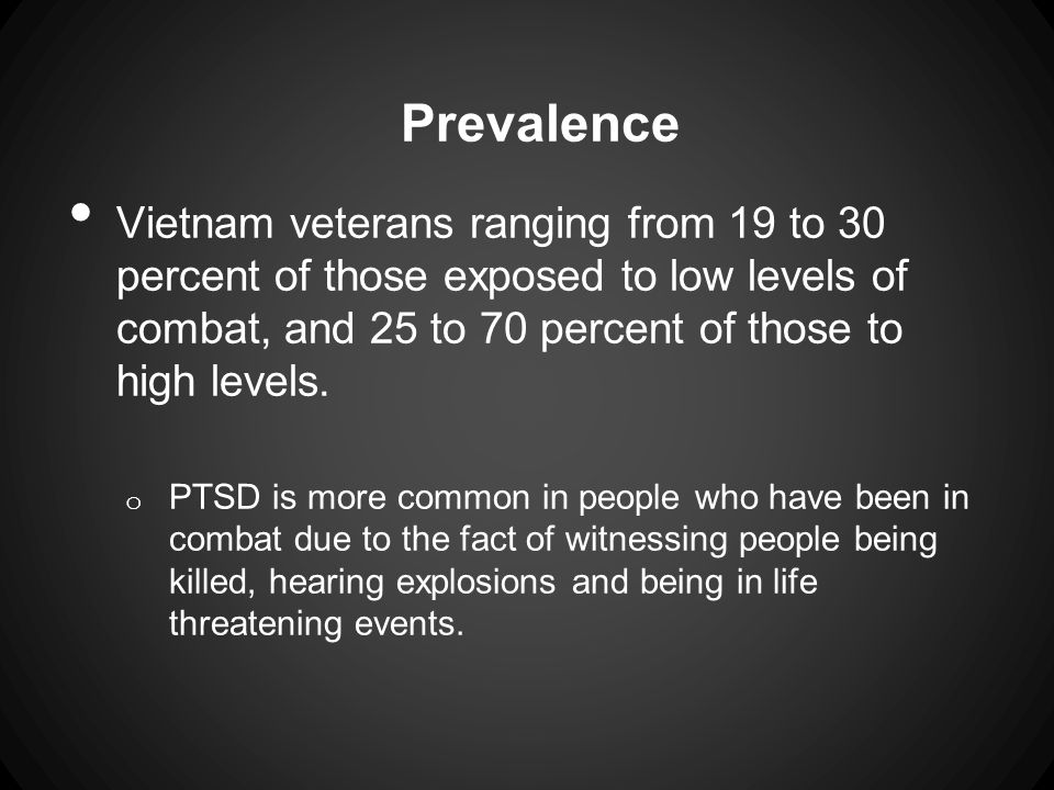 Prevalence Vietnam veterans ranging from 19 to 30 percent of those exposed to low levels of combat, and 25 to 70 percent of those to high levels.