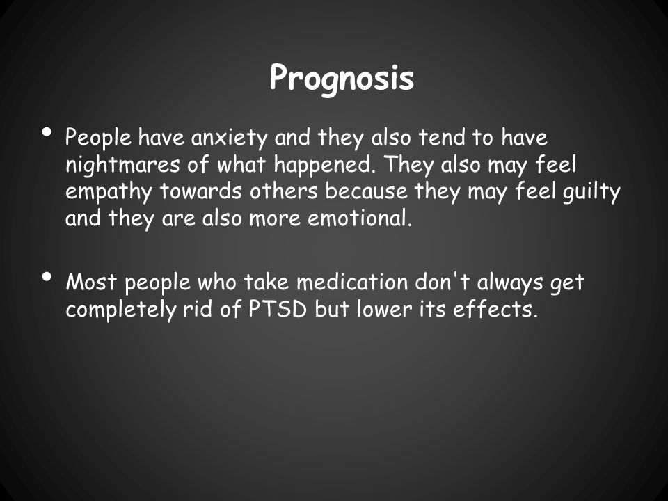 Prognosis People have anxiety and they also tend to have nightmares of what happened.