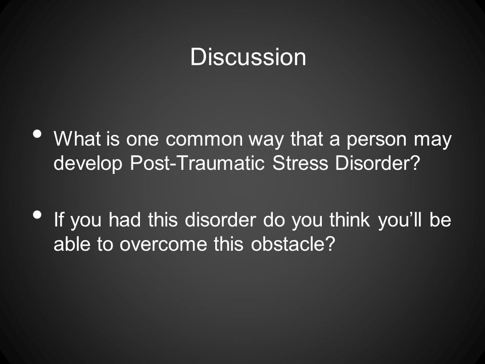 Discussion What is one common way that a person may develop Post-Traumatic Stress Disorder.
