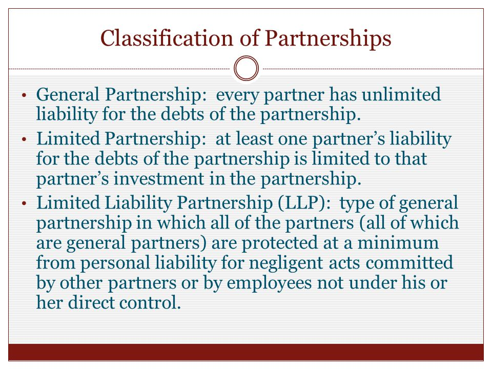 Classification of Partnerships General Partnership: every partner has unlimited liability for the debts of the partnership.