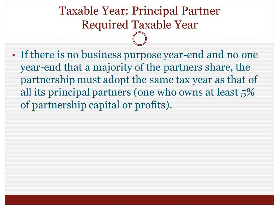 Taxable Year: Principal Partner Required Taxable Year If there is no business purpose year-end and no one year-end that a majority of the partners share, the partnership must adopt the same tax year as that of all its principal partners (one who owns at least 5% of partnership capital or profits).