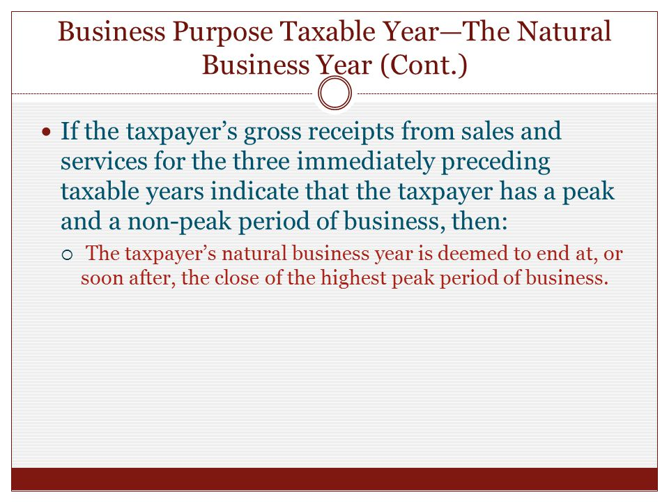Business Purpose Taxable Year—The Natural Business Year (Cont.) If the taxpayer's gross receipts from sales and services for the three immediately preceding taxable years indicate that the taxpayer has a peak and a non-peak period of business, then:  The taxpayer's natural business year is deemed to end at, or soon after, the close of the highest peak period of business.