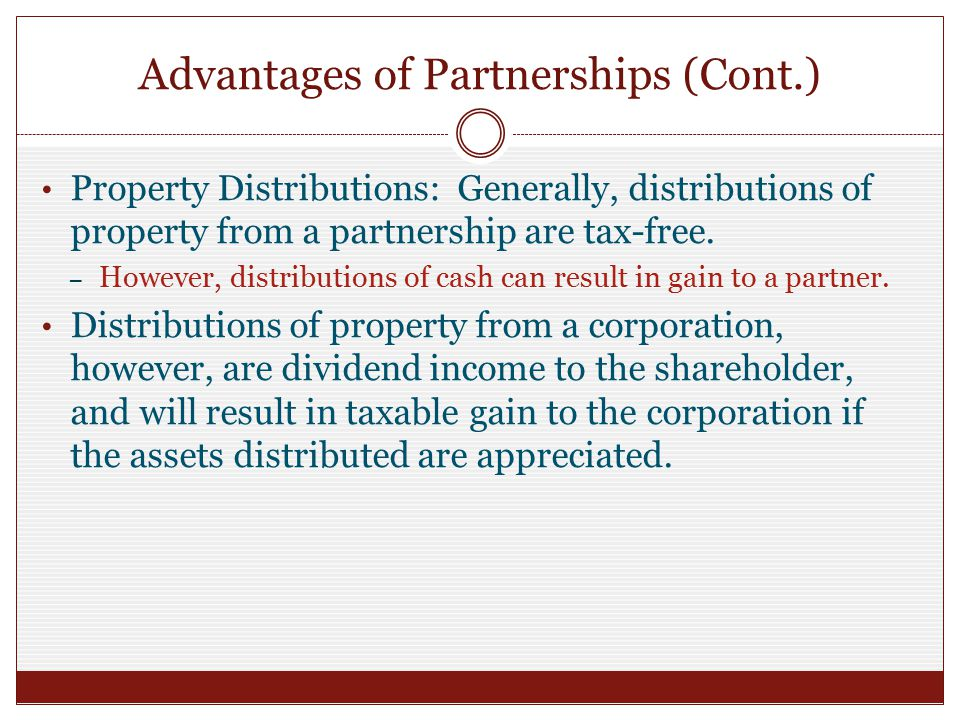 Advantages of Partnerships (Cont.) Property Distributions: Generally, distributions of property from a partnership are tax-free.