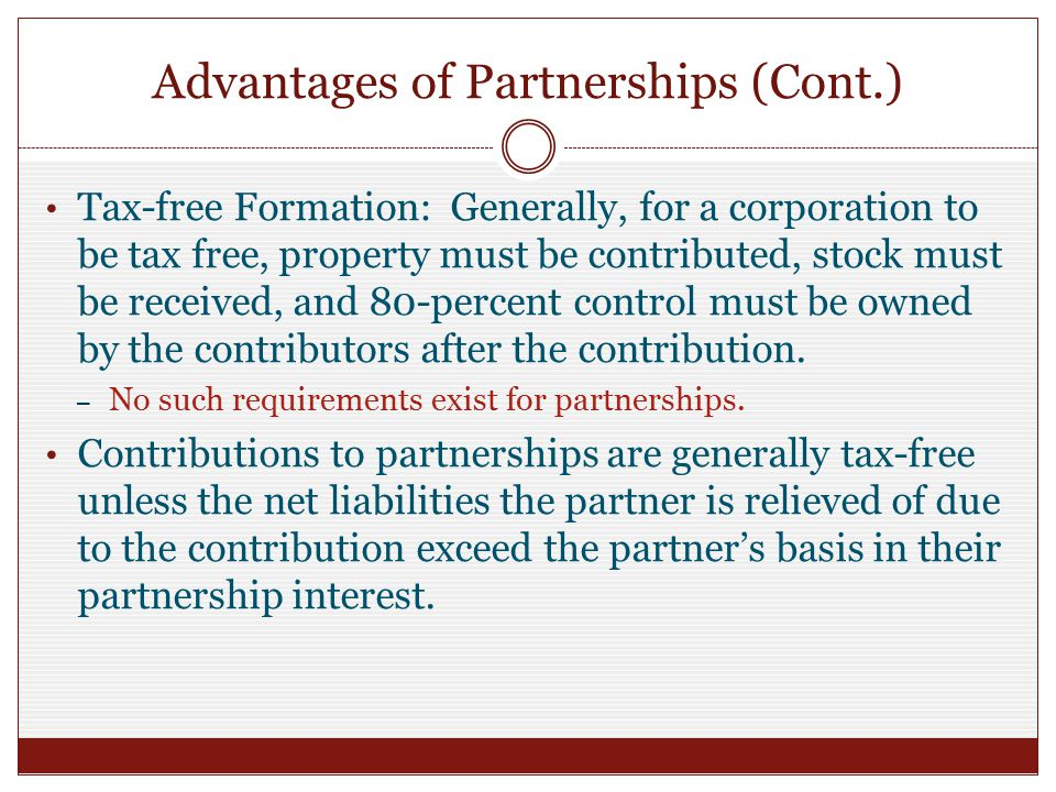 Advantages of Partnerships (Cont.) Tax-free Formation: Generally, for a corporation to be tax free, property must be contributed, stock must be received, and 80-percent control must be owned by the contributors after the contribution.