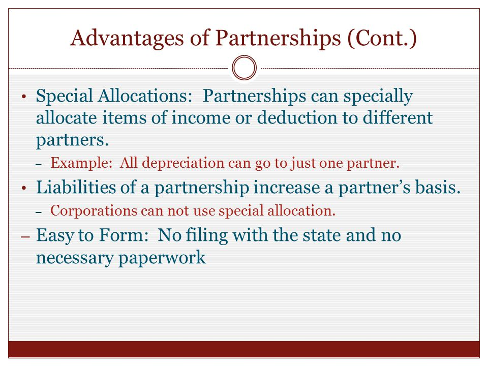 Advantages of Partnerships (Cont.) Special Allocations: Partnerships can specially allocate items of income or deduction to different partners.
