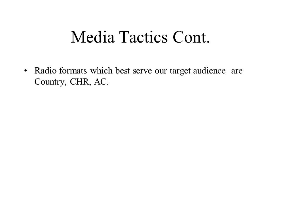 Media Tactics Cont. Radio formats which best serve our target audience are Country, CHR, AC.