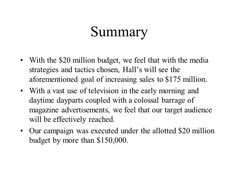 Summary With the $20 million budget, we feel that with the media strategies and tactics chosen, Hall's will see the aforementioned goal of increasing sales to $175 million.