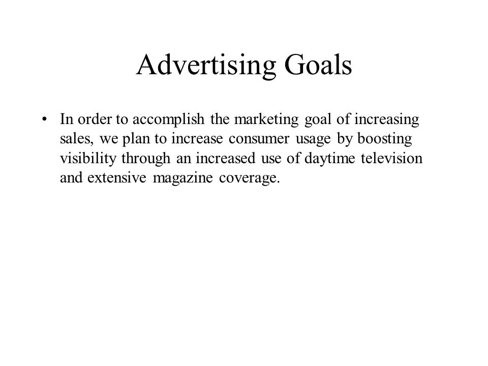 Advertising Goals In order to accomplish the marketing goal of increasing sales, we plan to increase consumer usage by boosting visibility through an increased use of daytime television and extensive magazine coverage.