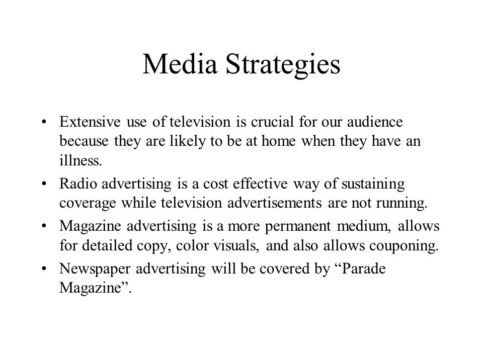 Media Strategies Extensive use of television is crucial for our audience because they are likely to be at home when they have an illness.