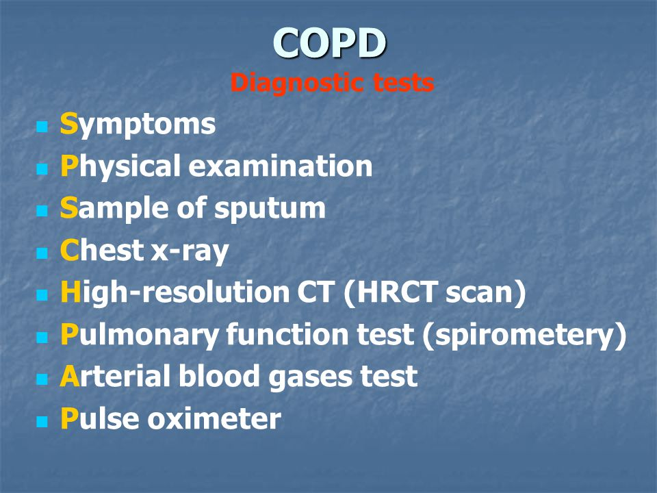 COPD COPD Diagnostic tests Symptoms Physical examination Sample of sputum Chest x-ray High-resolution CT (HRCT scan) Pulmonary function test (spirometery) Arterial blood gases test Pulse oximeter