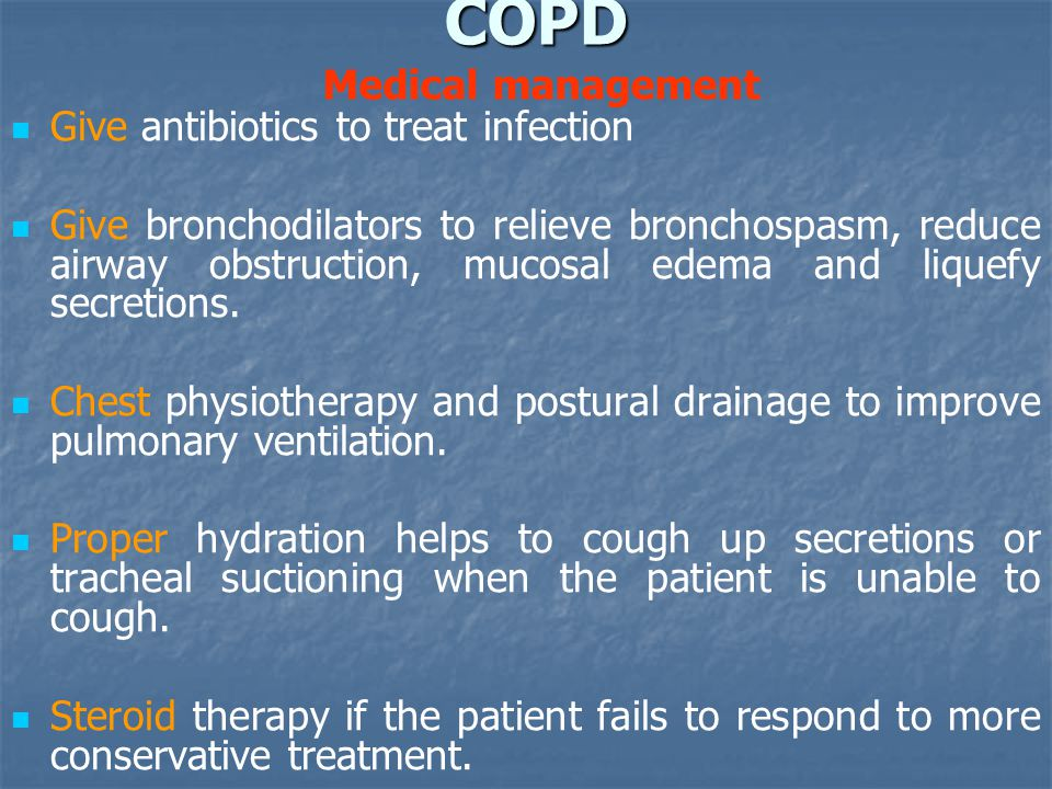 COPD COPD Medical management Give antibiotics to treat infection Give bronchodilators to relieve bronchospasm, reduce airway obstruction, mucosal edema and liquefy secretions.