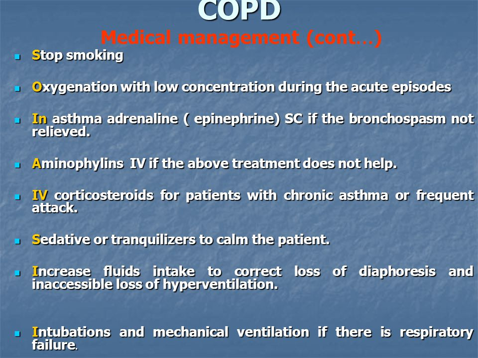 COPD COPD Medical management (cont … ) Stop smoking Stop smoking Oxygenation with low concentration during the acute episodes Oxygenation with low concentration during the acute episodes In asthma adrenaline ( epinephrine) SC if the bronchospasm not relieved.