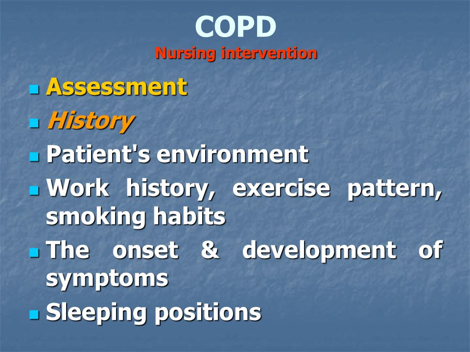 Nursing intervention COPD Nursing intervention Assessment Assessment History History Patient s environment Patient s environment Work history, exercise pattern, smoking habits Work history, exercise pattern, smoking habits The onset & development of symptoms The onset & development of symptoms Sleeping positions Sleeping positions