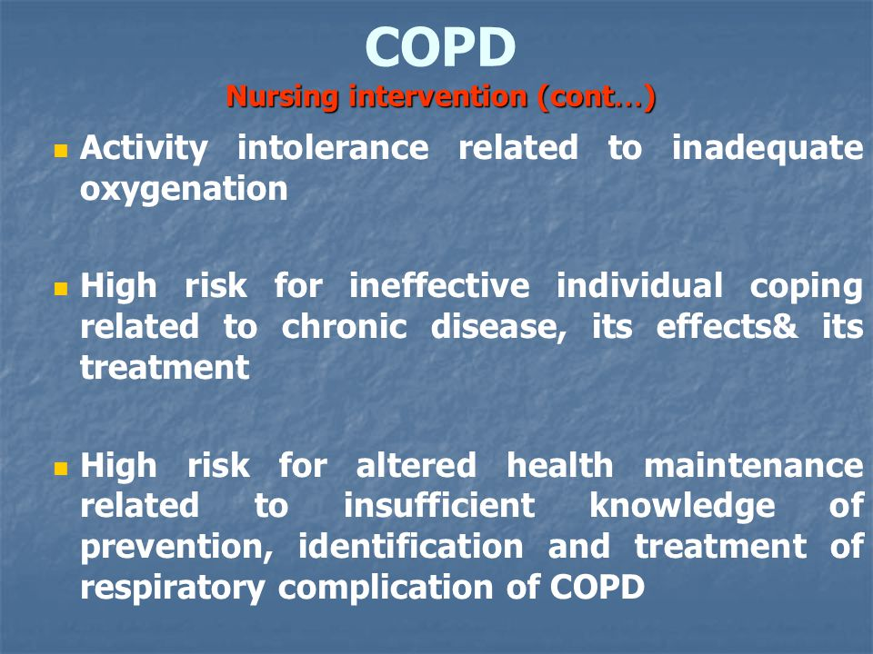 Nursing intervention (cont … ) COPD Nursing intervention (cont … ) Activity intolerance related to inadequate oxygenation High risk for ineffective individual coping related to chronic disease, its effects& its treatment High risk for altered health maintenance related to insufficient knowledge of prevention, identification and treatment of respiratory complication of COPD