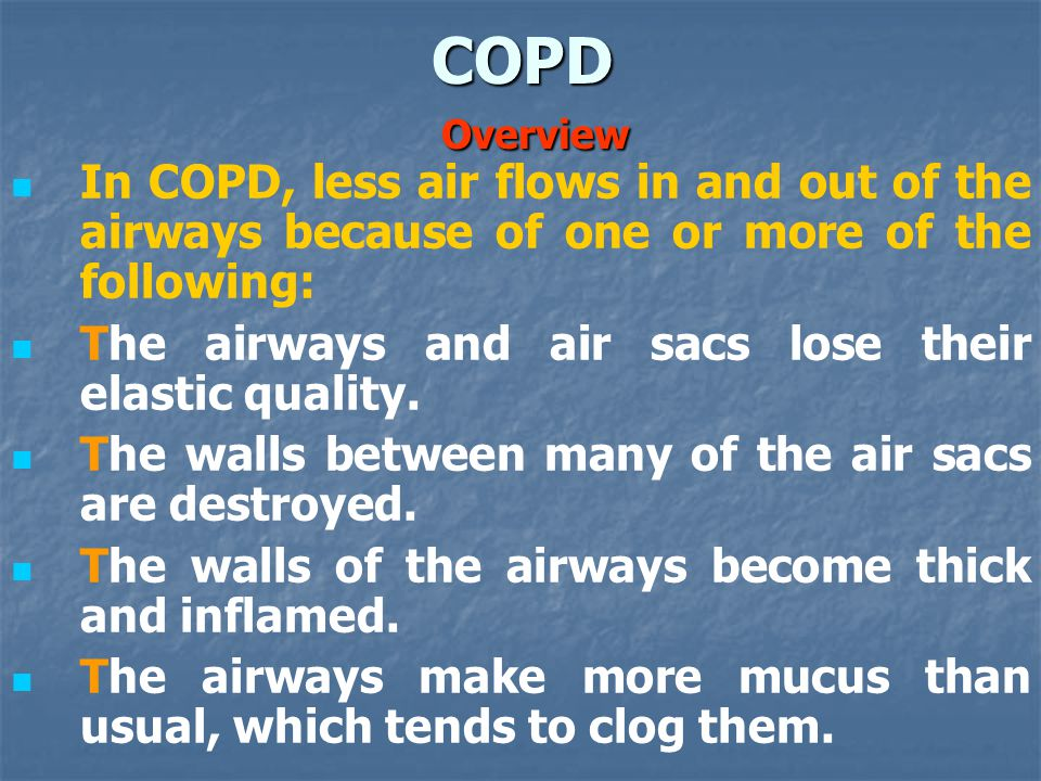 In COPD, less air flows in and out of the airways because of one or more of the following: The airways and air sacs lose their elastic quality.