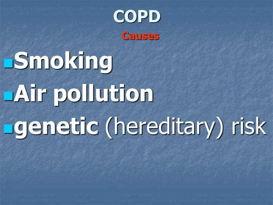 COPD Causes Smoking Smoking Air pollution Air pollution genetic (hereditary) risk genetic (hereditary) risk