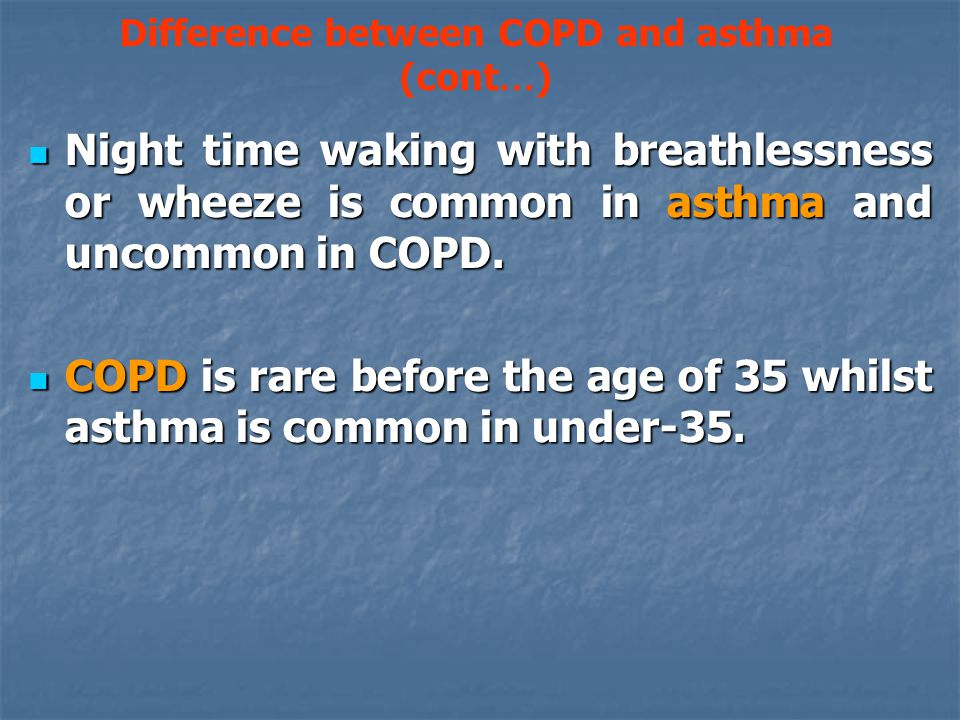Difference between COPD and asthma (cont … ) Night time waking with breathlessness or wheeze is common in asthma and uncommon in COPD.