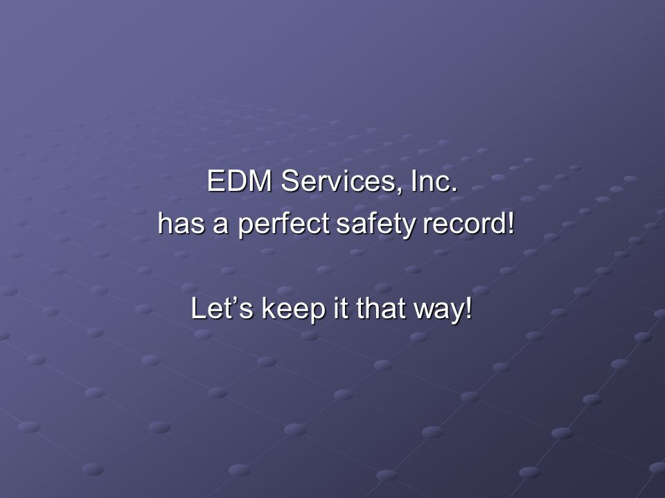 EDM Services, Inc. has a perfect safety record. has a perfect safety record.