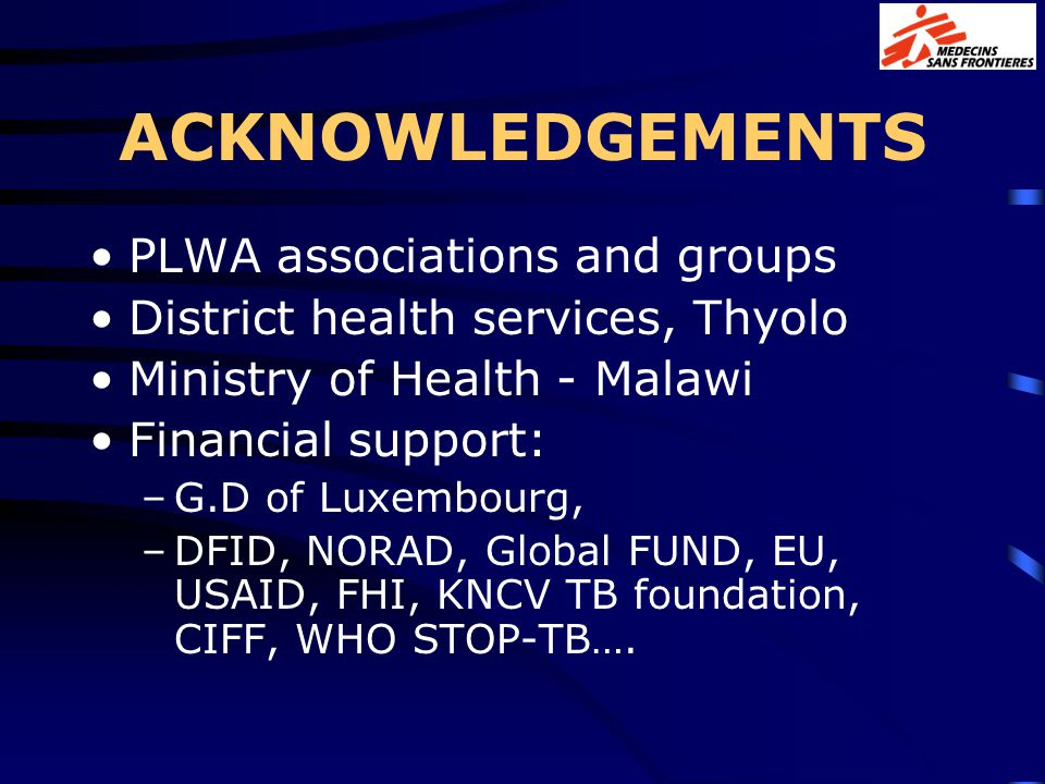 ACKNOWLEDGEMENTS PLWA associations and groups District health services, Thyolo Ministry of Health - Malawi Financial support: –G.D of Luxembourg, –DFID, NORAD, Global FUND, EU, USAID, FHI, KNCV TB foundation, CIFF, WHO STOP-TB….