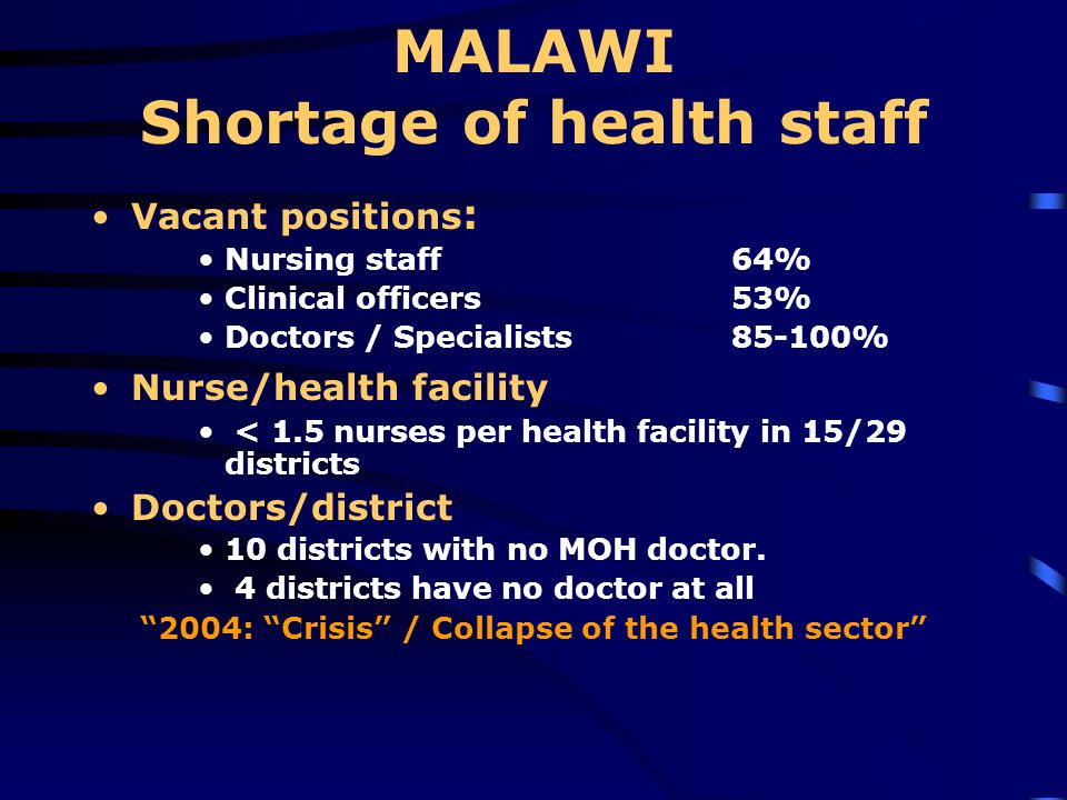 MALAWI Shortage of health staff Vacant positions : Nursing staff 64% Clinical officers 53% Doctors / Specialists % Nurse/health facility < 1.5 nurses per health facility in 15/29 districts Doctors/district 10 districts with no MOH doctor.