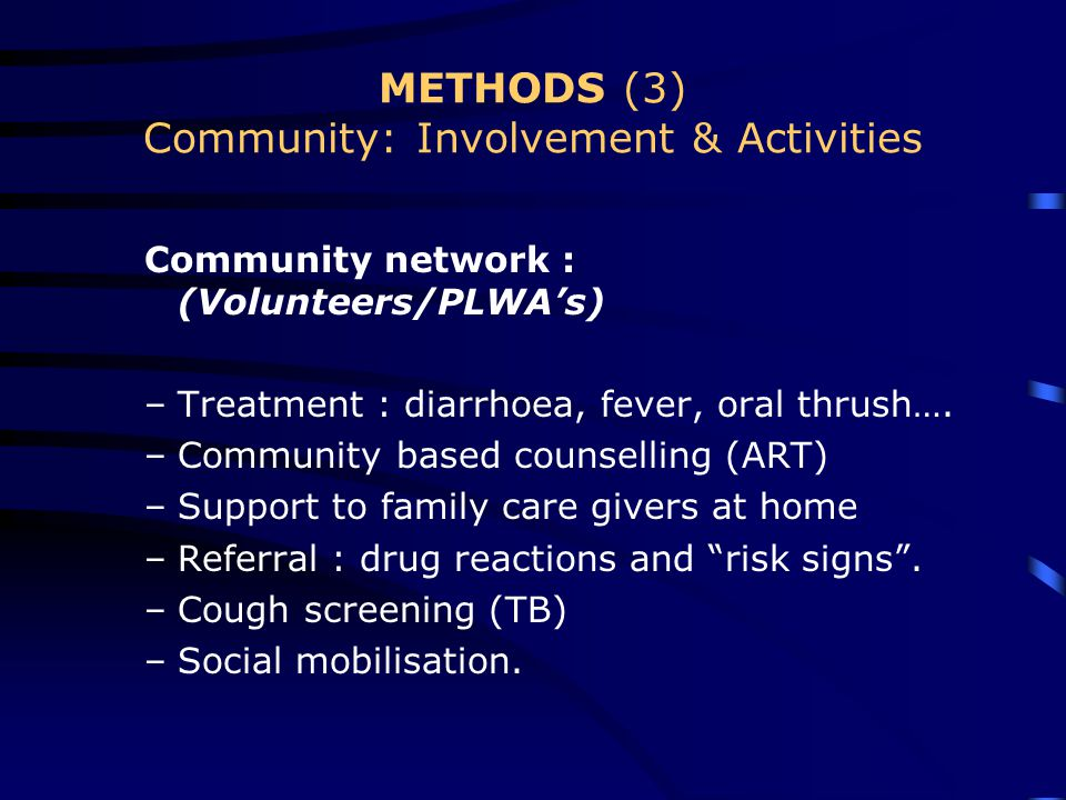 METHODS (3) Community: Involvement & Activities Community network : (Volunteers/PLWA's) –Treatment : diarrhoea, fever, oral thrush….